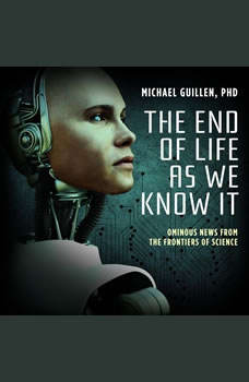 The End of Life as We Know It: Ominous News from the Frontiers of Science, Michael Guillen, PhD