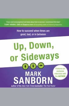 Up, Down, or Sideways: How to Succeed When Times Are Good, Bad, or In Between, Mark Sanborn