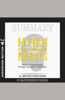 Summary of High Performance Habits: How Extraordinary People Become That Way by Brendon Burchard, Readtrepreneur Publishing