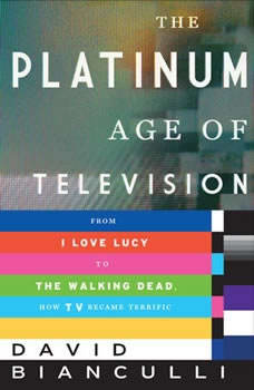 The Platinum Age of Television: From I Love Lucy to The Walking Dead, How TV Became Terrific, David Bianculli