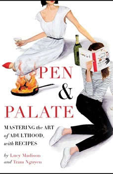 Pen & Palate: Mastering the Art of Adulthood, with Recipes Mastering the Art of Adulthood, with Recipes, Lucy Madison