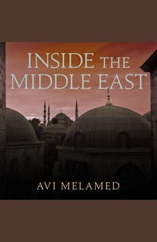 Inside the Middle East: Making Sense of the Most Dangerous and Complicated Region on Earth, Avi Melamed