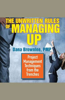 The Unwritten Rules of Managing Up: Project Management Techniques from the Trenches, Dana Brownlee