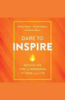 Dare to Inspire: Sustain the Fire of Inspiration in Work and Life, Allison Holzer