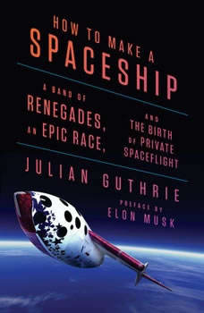 How to Make a Spaceship: A Band of Renegades, an Epic Race, and the Birth of Private Spaceflight A Band of Renegades, an Epic Race, and the Birth of Private Spaceflight, Julian Guthrie