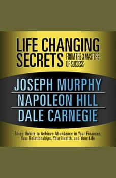 Life Changing Secrets from the 3 Masters of Success: Three Habits to Achieve Abundance in Your Finances, Your Relationships,Your Health, and Your Life Three Habits to Achieve Abundance in Your Finances, Your Relationships,Your Health, and Your Life, Joseph Murphy