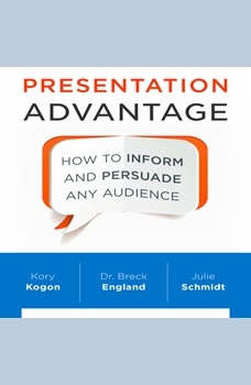 Presentation Advantage: How to Inform and Persuade Any Audience, Kory Kogon
