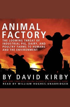 Animal Factory: The Looming Threat of Industrial Pig, Dairy, and Poultry Farms to Humans and the Environment, David Kirby