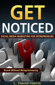 Get Noticed: Social Media Marketing for Entrepreneurs: Market Your Brand Without Being Annoying, L. David Harris