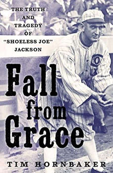 """Fall from Grace: The Truth and Tragedy of """"Shoeless Joe"""" Jackson, Tim Hornbaker"""