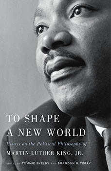 To Shape a New World: Essays on the Political Philosophy of Martin Luther King Jr., Tommie Shelby