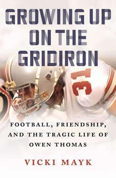 Growing Up on the Gridiron: Football, Friendship, and the Tragic Life of Owen Thomas, Vicki Mayk
