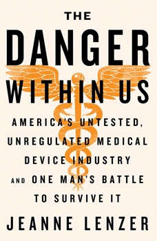 The Danger Within Us: AmericaÂ's Untested, Unregulated Medical Device Industry and One ManÂ's Battle to Survive It, Jeanne Lenzer