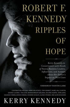 Robert F. Kennedy: Ripples of Hope: Kerry Kennedy in Conversation with Heads of State, Business Leaders, Influencers, and Activists about Her Father's Impact on Their Lives, Kerry Kennedy