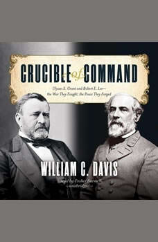 Crucible of Command: Ulysses S. Grant and Robert E. Leethe War They Fought, the Peace They Forged Ulysses S. Grant and Robert E. Leethe War They Fought, the Peace They Forged, William C. Davis