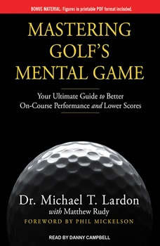 Mastering Golf's Mental Game: Your Ultimate Guide to Better On-Course Performance and Lower Scores, Dr. Michael T. Lardon