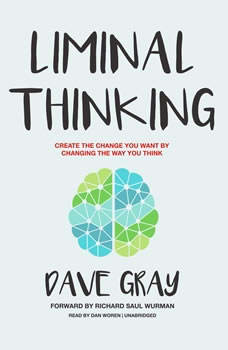 Liminal Thinking: Create the Change You Want by Changing the Way You Think, Dave Gray