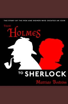 From Holmes to Sherlock: The Story of the Men and Women Who Created an Icon, Mattias Bostrom