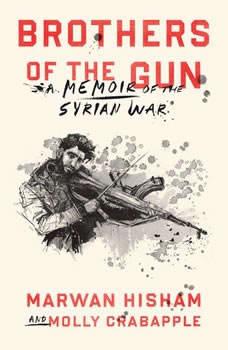 Brothers of the Gun: A Memoir of the Syrian War, Marwan Hisham