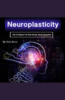 Neuroplasticity: How to Organize Your Brain Through Neural Connections, Quinn Spencer