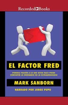 factor Fred, El: Ponerle pasion a lo que usted hace puede convertir lo ordinario en lo extraordin, Mark Sanborn