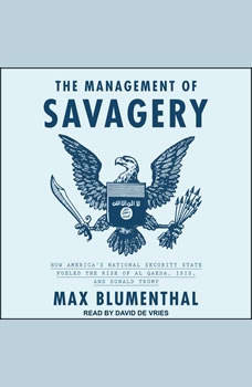The Management of Savagery: How America's National Security State Fueled the Rise of Al Qaeda, ISIS, and Donald Trump, Max Blumenthal