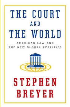 The Court and the World: American Law and the New Global Realities, Stephen Breyer