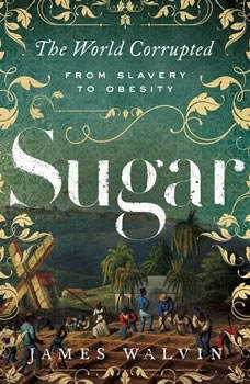 Sugar: The World Corrupted from Slavery to Obesity, James Walvin