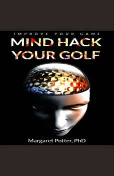 Mind Hack Your Golf: Improve Your Game, Dr Margaret Potter