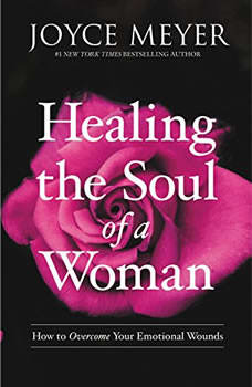 Healing the Soul of a Woman: How to Overcome Your Emotional Wounds How to Overcome Your Emotional Wounds, Joyce Meyer