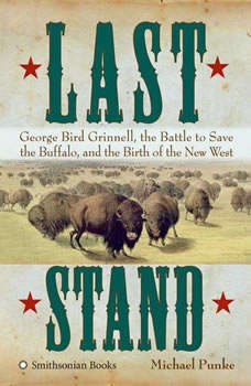Last Stand: George Bird Grinnell, the Battle to Save the Buffalo, and the Birth of the New West, Michael Punke