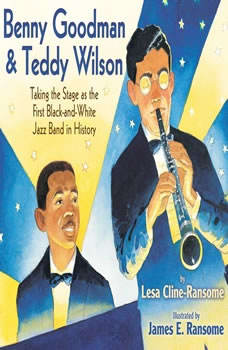 Benny Goodman and Teddy Wilson: Taking the Stage As the First Black-and-White Jazz Band in History Taking the Stage As the First Black-and-White Jazz Band in History, Lesa Cline-Ransome