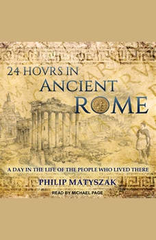24 Hours in Ancient Rome: A Day in the Life of the People Who Lived There, Philip Matyszak