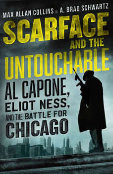 Scarface and the Untouchable: Al Capone, Eliot Ness, and the Battle for Chicago Al Capone, Eliot Ness, and the Battle for Chicago, Max Allan Collins
