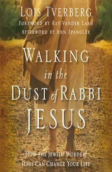 Walking in the Dust of Rabbi Jesus: How the Jewish Words of Jesus Can Change Your Life, Lois Tverberg