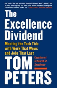 The Excellence Dividend: Meeting the Tech Tide with Work That Wows and Jobs That Last, Tom Peters