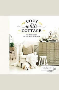 Cozy White Cottage: 100 Ways to Love the Feeling of Being Home, Liz Marie Galvan