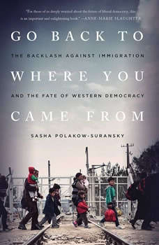 Go Back to Where You Came From: The Backlash Against Immigration and the Fate of Western Democracy, Sasha Polakow-Suransky