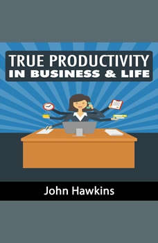 True Productivity in Business & Life, John Hawkins