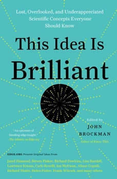 This Idea is Brilliant: Lost, Overlooked, and Underappreciated Scientific Concepts Everyone Should Know Lost, Overlooked, and Underappreciated Scientific Concepts Everyone Should Know, John Brockman