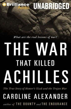 The War That Killed Achilles: The True Story of Homer's Iliad and the Trojan War The True Story of Homer's Iliad and the Trojan War, Caroline Alexander
