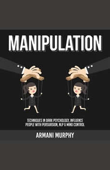 Manipulation: Techniques in Dark Psychology, Influence People With Persuasion, NLP & Mind Control, Armani Murphy