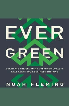 Evergreen: Cultivate the Enduring Customer Loyalty That Keeps Your Business Thriving, Noah Fleming