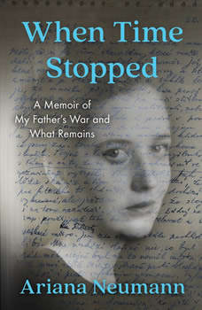 When Time Stopped: A Memoir of My Father's War and What Remains, Ariana Neumann