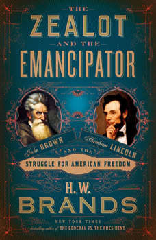 The Zealot and the Emancipator: John Brown, Abraham Lincoln, and the Struggle for American Freedom, H. W. Brands