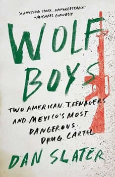 Wolf Boys: Two American Teenagers and Mexico's Most Dangerous Drug Cartel, Dan Slater
