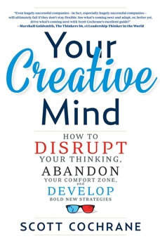 Your Creative Mind: How to Disrupt Your Thinking, Abandon Your Comfort Zone, and Develop Bold New Strategies, Scott Cochrane