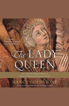 The Lady Queen: The Notorious Reign of Joanna I, Queen of Naples, Jerusalem, and Sicily The Notorious Reign of Joanna I, Queen of Naples, Jerusalem, and Sicily, Nancy Goldstone