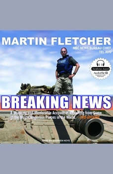 Breaking News: A Stunning and Memorable Account of Reporting from Some of the Most Dangerous Places in the World, Martin Fletcher