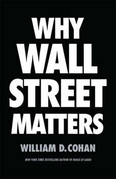 Why Wall Street Matters, William D. Cohan